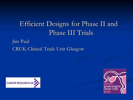 Efficient Designs for Phase II and Phase III Trials Jim Paul CRUK Clinical Trials Unit Glasgow.