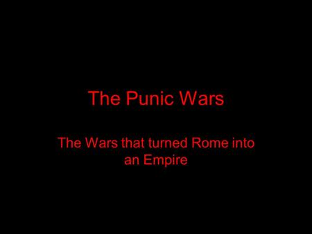 The Punic Wars The Wars that turned Rome into an Empire.