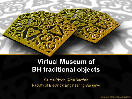 Virtual Museum of BH traditional objects Selma Rizvić, Aida Sadžak Faculty of Electrical Engineering Sarajevo.