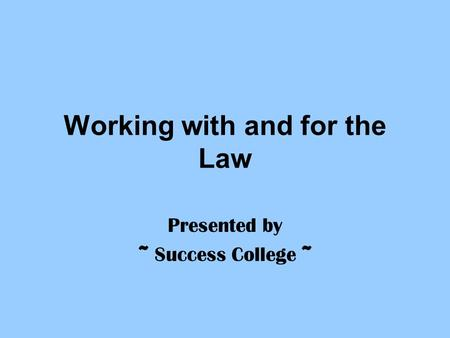 Working with and for the Law Presented by ~ Success College ~