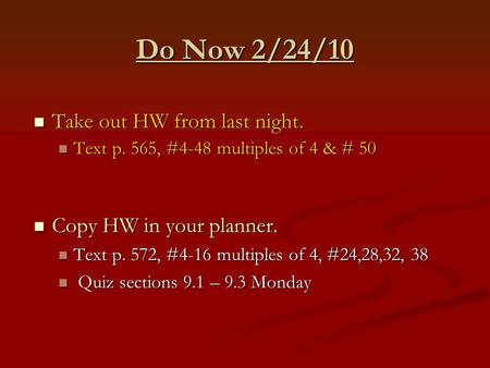 Do Now 2/24/10 Take out HW from last night. Take out HW from last night. Text p. 565, #4-48 multiples of 4 & # 50 Text p. 565, #4-48 multiples of 4 & #