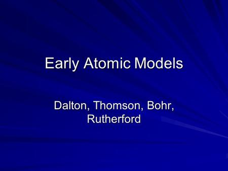 Early Atomic Models Dalton, Thomson, Bohr, Rutherford.