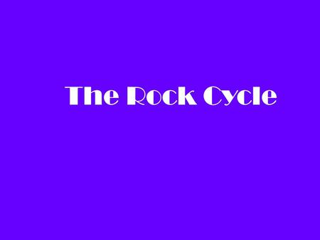 The Rock Cycle. Objective: To demonstrate the different stages of the rock cycle, and to see how one type of rock can transform into another type of rock.