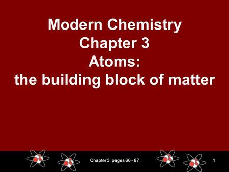 Chapter 3 pages 66 - 871 Modern Chemistry Chapter 3 Atoms: the building block of matter.
