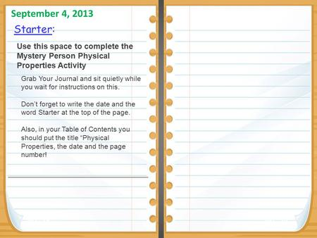 Starter: September 4, 2013 Pg. 28Pg. 29 Use this space to complete the Mystery Person Physical Properties Activity Grab Your Journal and sit quietly while.