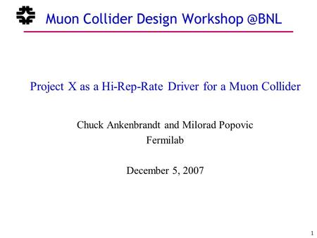 December 5, 2007 1 Chuck Ankenbrandt Fermilab Muon Collider Design Project X as a Hi-Rep-Rate Driver for a Muon Collider Chuck Ankenbrandt.