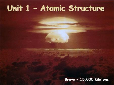 Unit 1 – Atomic Structure Bravo – 15,000 kilotons.