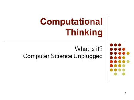1 Computational Thinking What is it? Computer Science Unplugged.