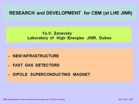 RESEARCH and DEVELOPMENT for CBM (at LHE JINR) Yu.V. Zanevsky Laboratory of High Energies JINR, Dubna - NEW INFRASTRUCTURE - FAST GAS DETECTORS - DIPOLE.