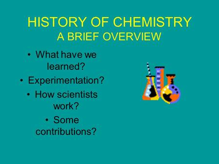 HISTORY OF CHEMISTRY A BRIEF OVERVIEW What have we learned? Experimentation? How scientists work? Some contributions?