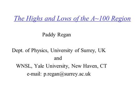 The Highs and Lows of the A~100 Region Paddy Regan Dept. of Physics, University of Surrey, UK and WNSL, Yale University, New Haven, CT