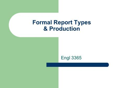 Formal Report Types & Production Engl 3365. types of formal report? Infinite forms, content, and organization  it's all about the audience and goal 