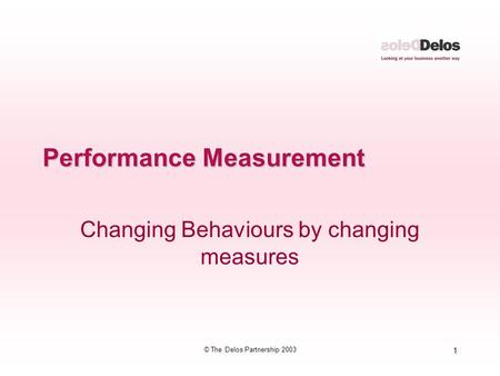 1 © The Delos Partnership 2003 Performance Measurement Changing Behaviours by changing measures.