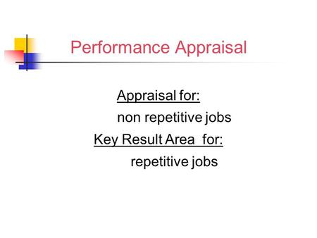 Performance Appraisal Appraisal for: non repetitive jobs Key Result Area for: repetitive jobs.