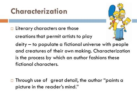 Characterization  Literary characters are those creations that permit artists to play deity – to populate a fictional universe with people and creatures.