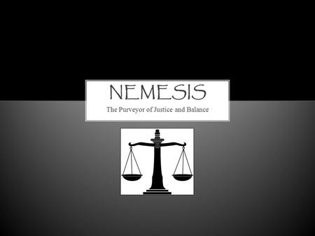 The Purveyor of Justice and Balance. The one who brings balance. The role of the nemesis is to ensure that one person does not have too much – too much.
