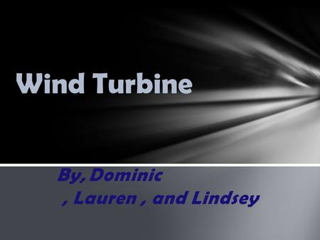 By,Dominic, Lauren, and Lindsey Wind Turbine. Hi there today we will be talking about the variable we are using. Our variable is pitch we are testing.