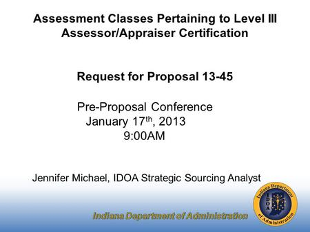 Pre-Proposal Conference January 17 th, 2013 9:00AM Jennifer Michael, IDOA Strategic Sourcing Analyst Assessment Classes Pertaining to Level III Assessor/Appraiser.