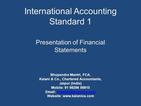 International Accounting Standard 1 Presentation of Financial Statements Bhupendra Mantri, FCA, Kalani & Co., Chartered Accountants, Jaipur (India) Mobile: