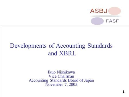 1 Developments of Accounting Standards and XBRL Ikuo Nishikawa Vice Chairman Accounting Standards Board of Japan November 7, 2005.