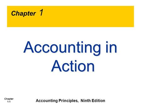 Chapter 1-1 Chapter 1 Accounting in Action Accounting Principles, Ninth Edition.