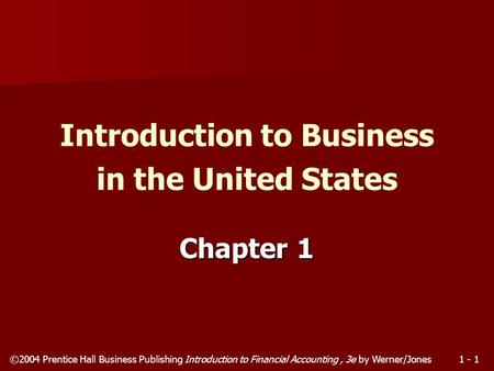 ©2004 Prentice Hall Business Publishing Introduction to Financial Accounting, 3e by Werner/Jones1 - 1 Chapter 1 Introduction to Business in the United.