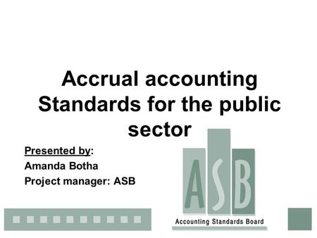 Accrual accounting Standards for the public sector Presented by: Amanda Botha Project manager: ASB.