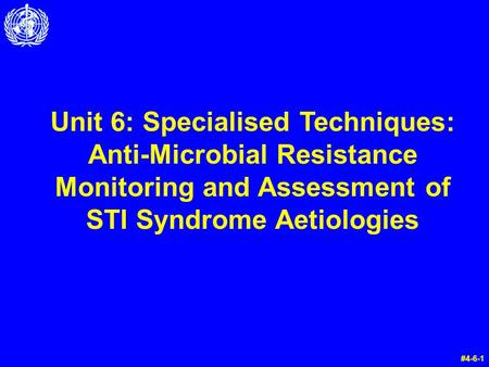 Unit 6: Specialised Techniques: Anti-Microbial Resistance Monitoring and Assessment of STI Syndrome Aetiologies #4-6-1.