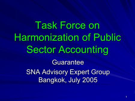 1 Task Force on Harmonization of Public Sector Accounting Guarantee SNA Advisory Expert Group Bangkok, July 2005.