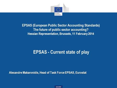 Eurostat EPSAS (European Public Sector Accounting Standards) The future of public sector accounting? Hessian Representation, Brussels, 11 February 2014.