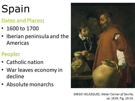 Spain Dates and Places: 1600 to 1700 Iberian peninsula and the Americas People: Catholic nation War leaves economy in decline Absolute monarchs DIEGO VELÁZQUEZ,
