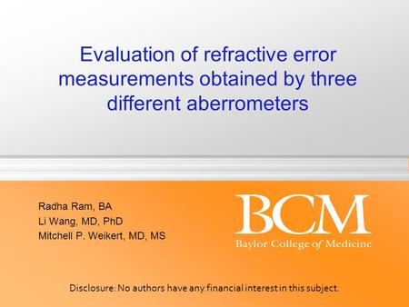 Evaluation of refractive error measurements obtained by three different aberrometers Radha Ram, BA Li Wang, MD, PhD Mitchell P. Weikert, MD, MS Disclosure: