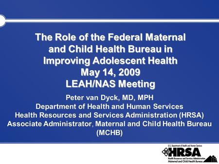 The Role of the Federal Maternal and Child Health Bureau in Improving Adolescent Health May 14, 2009 LEAH/NAS Meeting Peter van Dyck, MD, MPH Department.