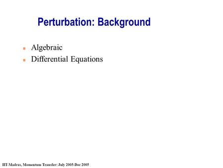 IIT-Madras, Momentum Transfer: July 2005-Dec 2005 Perturbation: Background n Algebraic n Differential Equations.