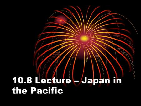 10.8 Lecture – Japan in the Pacific. I. War in Asia and the Pacific A. European colonies in Southeast Asia, with their abundant oil, rubber, and other.