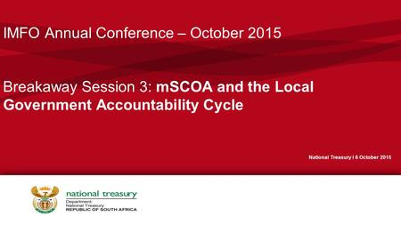 IMFO Annual Conference – October 2015 Breakaway Session 3: mSCOA and the Local Government Accountability Cycle National Treasury I 6 October 2015.