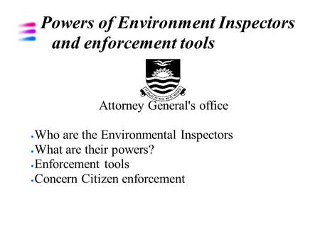 Powers of Environment Inspectors and enforcement tools Attorney General's office Who are the Environmental Inspectors What are their powers? Enforcement.