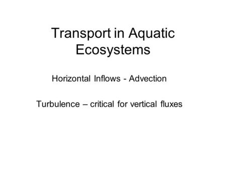 Transport in Aquatic Ecosystems Horizontal Inflows - Advection Turbulence – critical for vertical fluxes.