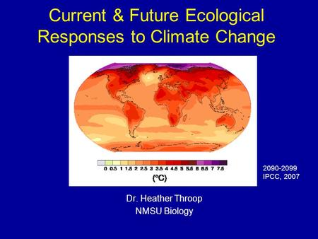 Current & Future Ecological Responses to Climate Change Dr. Heather Throop NMSU Biology 2090-2099 IPCC, 2007.