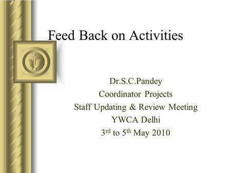 Feed Back on Activities Dr.S.C.Pandey Coordinator Projects Staff Updating & Review Meeting YWCA Delhi 3 rd to 5 th May 2010.