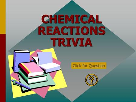 CHEMICAL REACTIONS TRIVIA Click for Question The symbol for a gas in a chemical equation is… (g) Click for: Answer and next Question.