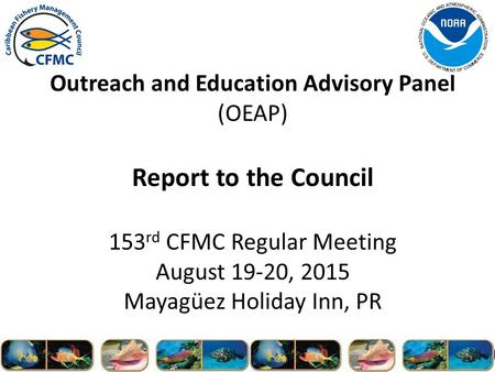 Outreach and Education Advisory Panel (OEAP) Report to the Council 153 rd CFMC Regular Meeting August 19-20, 2015 Mayagüez Holiday Inn, PR.