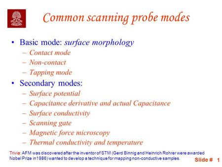 Slide # 1 Common scanning probe modes Basic mode: surface morphology –Contact mode –Non-contact –Tapping mode Secondary modes: –Surface potential –Capacitance.