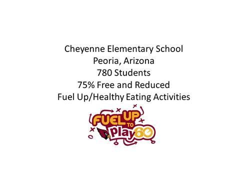 Cheyenne Elementary School Peoria, Arizona 780 Students 75% Free and Reduced Fuel Up/Healthy Eating Activities.