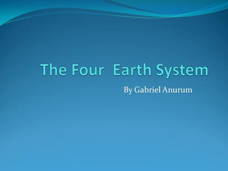 By Gabriel Anurum Earth Earth is a complex place, usually to understand complex things people break them down to understand it. Scientist divide earth.