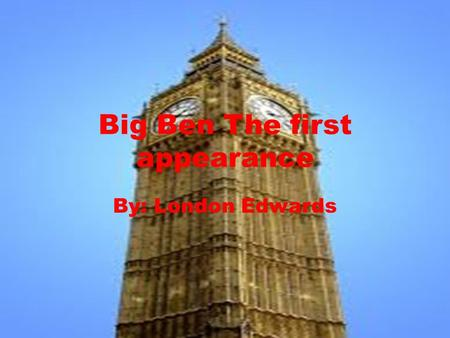 Big Ben The first appearance By: London Edwards. Just the facts Big Ben is the bell, clock and clock tower at the British Houses of Parliament. Big Ben.