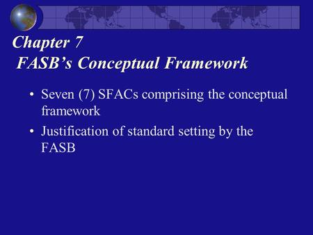 Chapter 7 FASB's Conceptual Framework Seven (7) SFACs comprising the conceptual framework Justification of standard setting by the FASB.