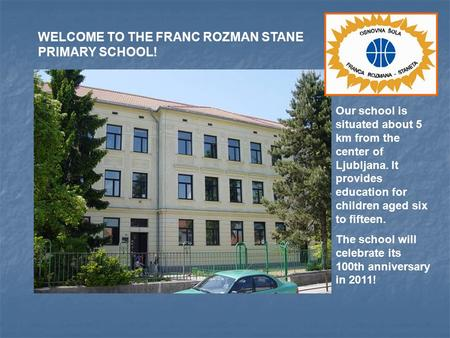 Our school is situated about 5 km from the center of Ljubljana. It provides education for children aged six to fifteen. The school will celebrate its 100th.