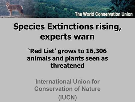 Species Extinctions rising, experts warn 'Red List' grows to 16,306 animals and plants seen as threatened International Union for Conservation of Nature.