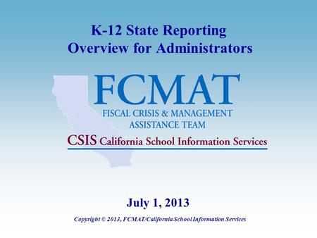 K-12 State Reporting Overview for Administrators Copyright © 2013, FCMAT/California School Information Services July 1, 2013.